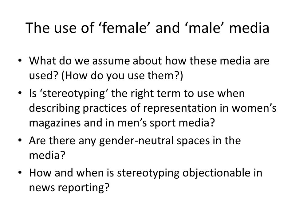 The use of 'female' and 'male' media What do we assume about how these media are used? (How do you use them?) Is 'stereotyping' the right term to use