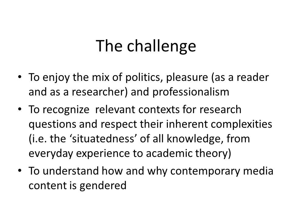 The challenge To enjoy the mix of politics, pleasure (as a reader and as a researcher) and professionalism To recognize relevant contexts for research questions and respect their inherent complexities (i.e.