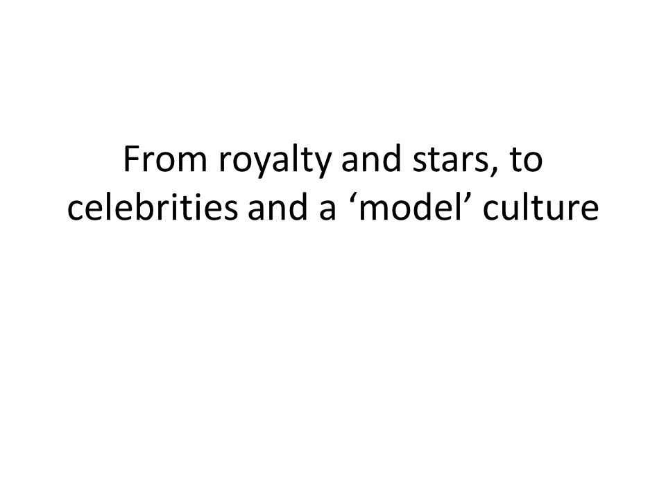 From royalty and stars, to celebrities and a 'model' culture