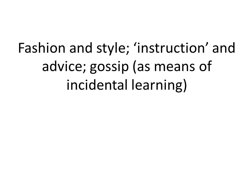 Fashion and style; 'instruction' and advice; gossip (as means of incidental learning)