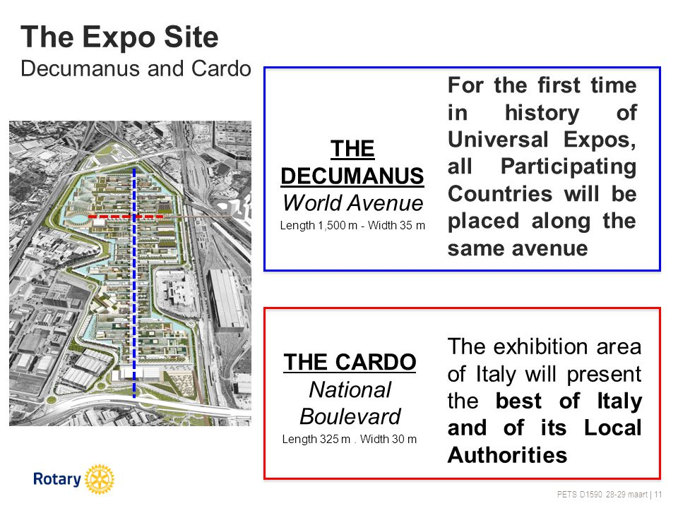 PETS D1590 28-29 maart | 11 The Expo Site Decumanus and Cardo For the first time in history of Universal Expos, all Participating Countries will be placed along the same avenue THE DECUMANUS World Avenue Length 1,500 m - Width 35 m The exhibition area of Italy will present the best of Italy and of its Local Authorities THE CARDO National Boulevard Length 325 m.
