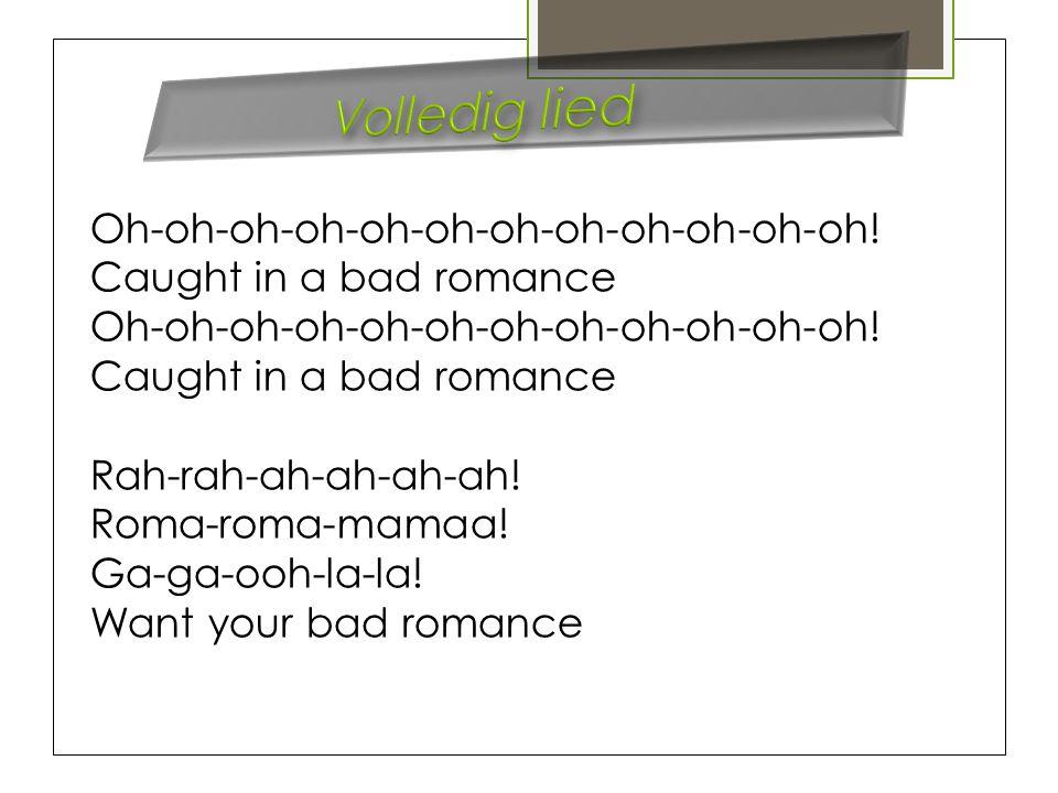Oh-oh-oh-oh-oh-oh-oh-oh-oh-oh-oh-oh! Caught in a bad romance Oh-oh-oh-oh-oh-oh-oh-oh-oh-oh-oh-oh! Caught in a bad romance Rah-rah-ah-ah-ah-ah! Roma-ro