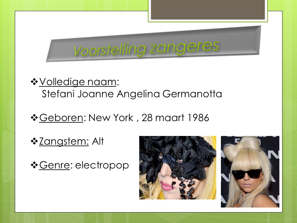  Volledige naam: Stefani Joanne Angelina Germanotta  Geboren: New York, 28 maart 1986  Zangstem: Alt  Genre: electropop
