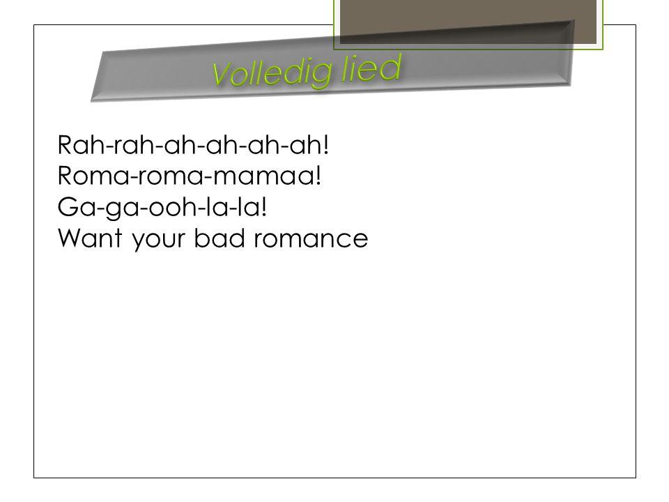 Rah-rah-ah-ah-ah-ah! Roma-roma-mamaa! Ga-ga-ooh-la-la! Want your bad romance