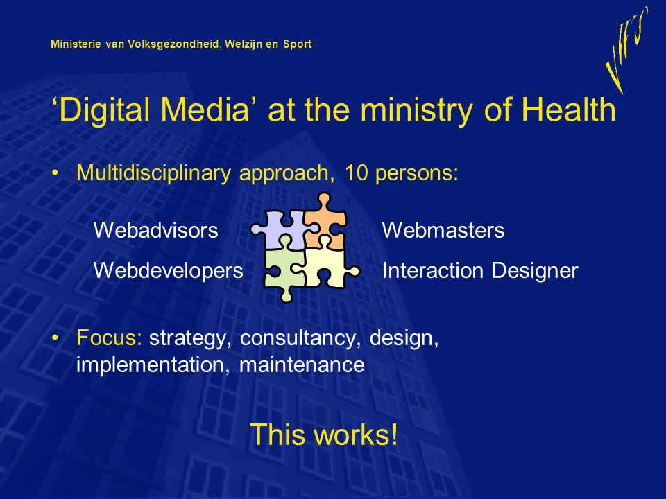Ministerie van Volksgezondheid, Welzijn en Sport 'Digital Media' at the ministry of Health Multidisciplinary approach, 10 persons: Focus: strategy, consultancy, design, implementation, maintenance This works.