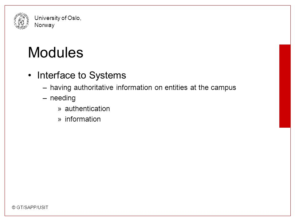 © GT/SAPP/USIT University of Oslo, Norway Modules Interface to Systems –having authoritative information on entities at the campus –needing »authentic