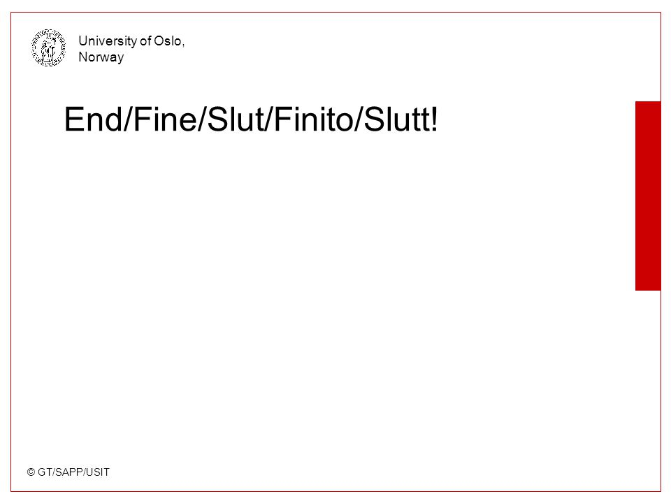 © GT/SAPP/USIT University of Oslo, Norway End/Fine/Slut/Finito/Slutt!