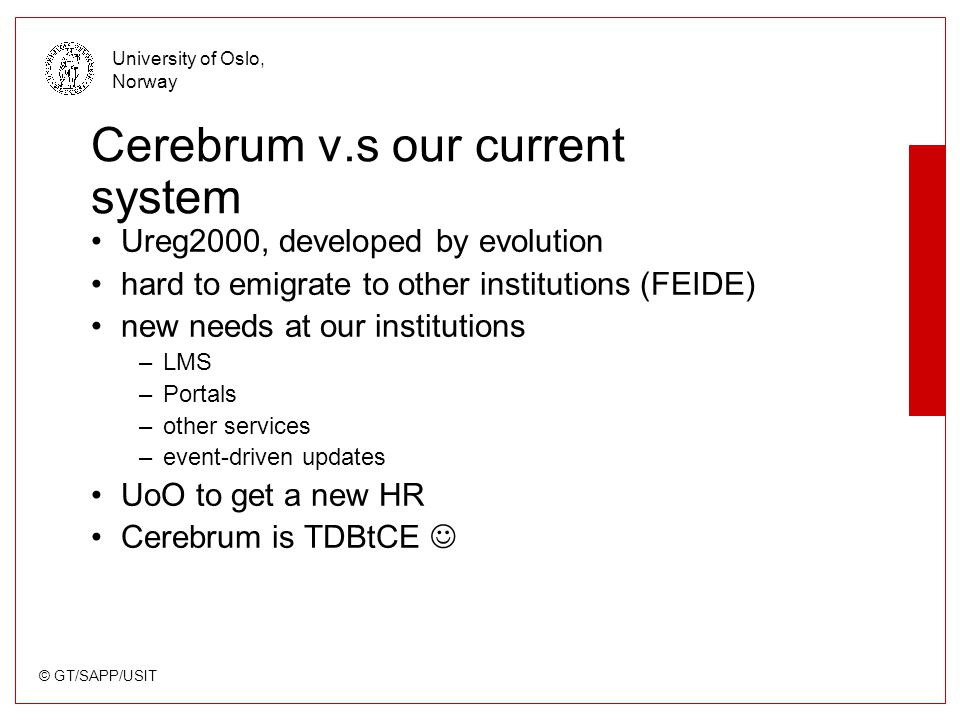 © GT/SAPP/USIT University of Oslo, Norway Cerebrum v.s our current system Ureg2000, developed by evolution hard to emigrate to other institutions (FEI
