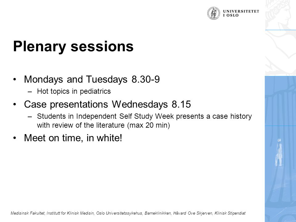 Medisinsk Fakultet, Institutt for Klinisk Medisin, Oslo Universitetssykehus, Barneklinikken, Håvard Ove Skjerven, Klinisk Stipendiat Plenary sessions Mondays and Tuesdays –Hot topics in pediatrics Case presentations Wednesdays 8.15 –Students in Independent Self Study Week presents a case history with review of the literature (max 20 min) Meet on time, in white!