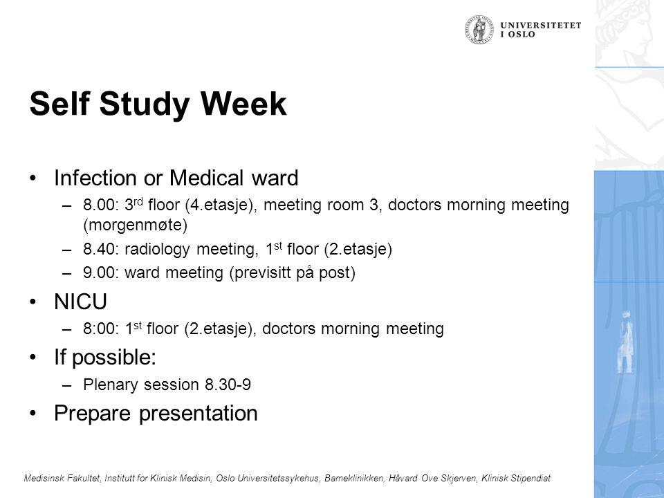 Medisinsk Fakultet, Institutt for Klinisk Medisin, Oslo Universitetssykehus, Barneklinikken, Håvard Ove Skjerven, Klinisk Stipendiat Self Study Week Infection or Medical ward –8.00: 3 rd floor (4.etasje), meeting room 3, doctors morning meeting (morgenmøte) –8.40: radiology meeting, 1 st floor (2.etasje) –9.00: ward meeting (previsitt på post) NICU –8:00: 1 st floor (2.etasje), doctors morning meeting If possible: –Plenary session 8.30-9 Prepare presentation