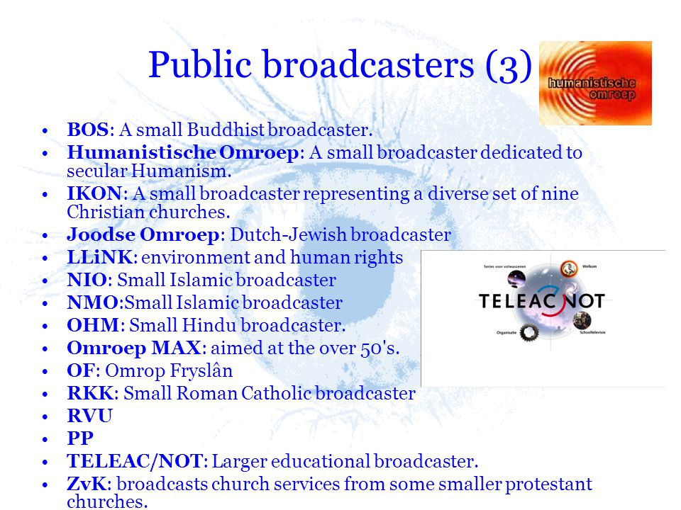 Public broadcasters (3) BOS: A small Buddhist broadcaster. Humanistische Omroep: A small broadcaster dedicated to secular Humanism. IKON: A small broa