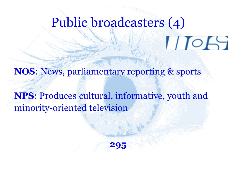 Public broadcasters (4) NOS: News, parliamentary reporting & sports NPS: Produces cultural, informative, youth and minority-oriented television 295