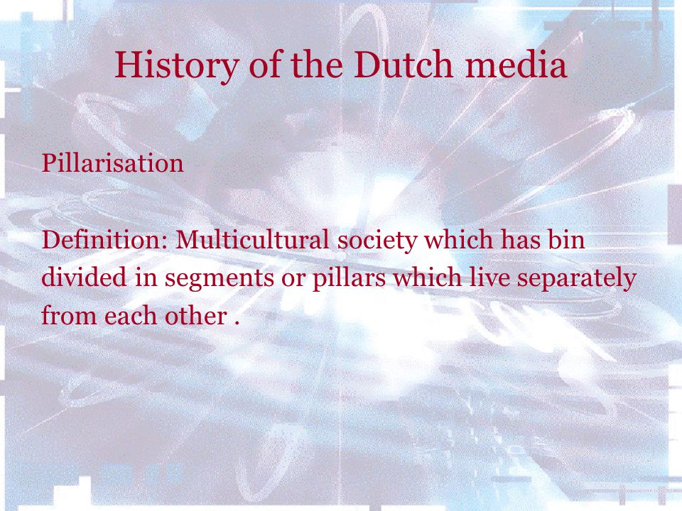 History of the Dutch media Pillarisation Definition: Multicultural society which has bin divided in segments or pillars which live separately from eac