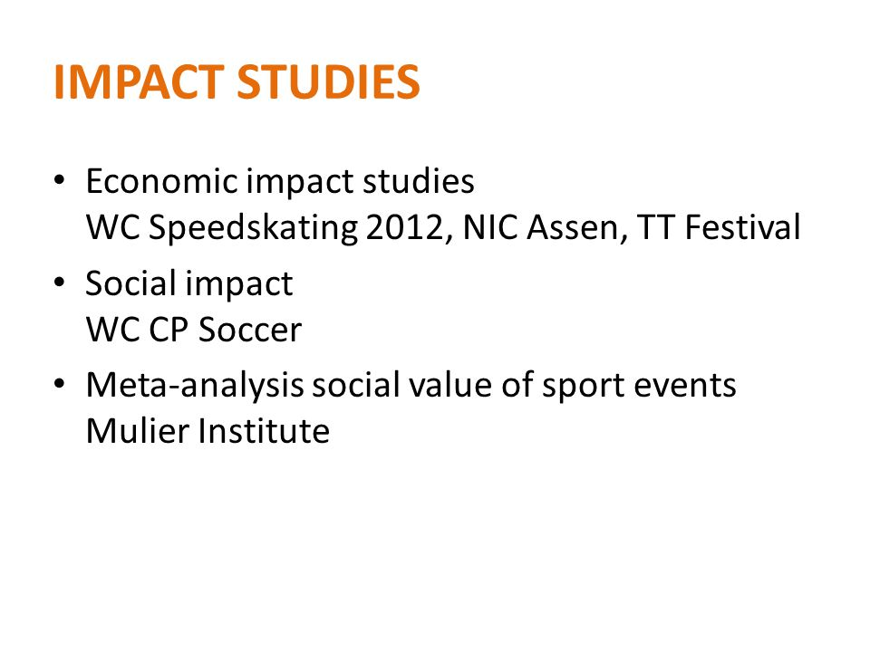 IMPACT STUDIES Economic impact studies WC Speedskating 2012, NIC Assen, TT Festival Social impact WC CP Soccer Meta-analysis social value of sport events Mulier Institute