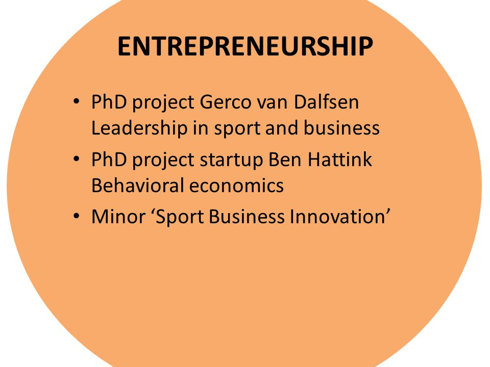 ENTREPRENEURSHIP PhD project Gerco van Dalfsen Leadership in sport and business PhD project startup Ben Hattink Behavioral economics Minor 'Sport Business Innovation'