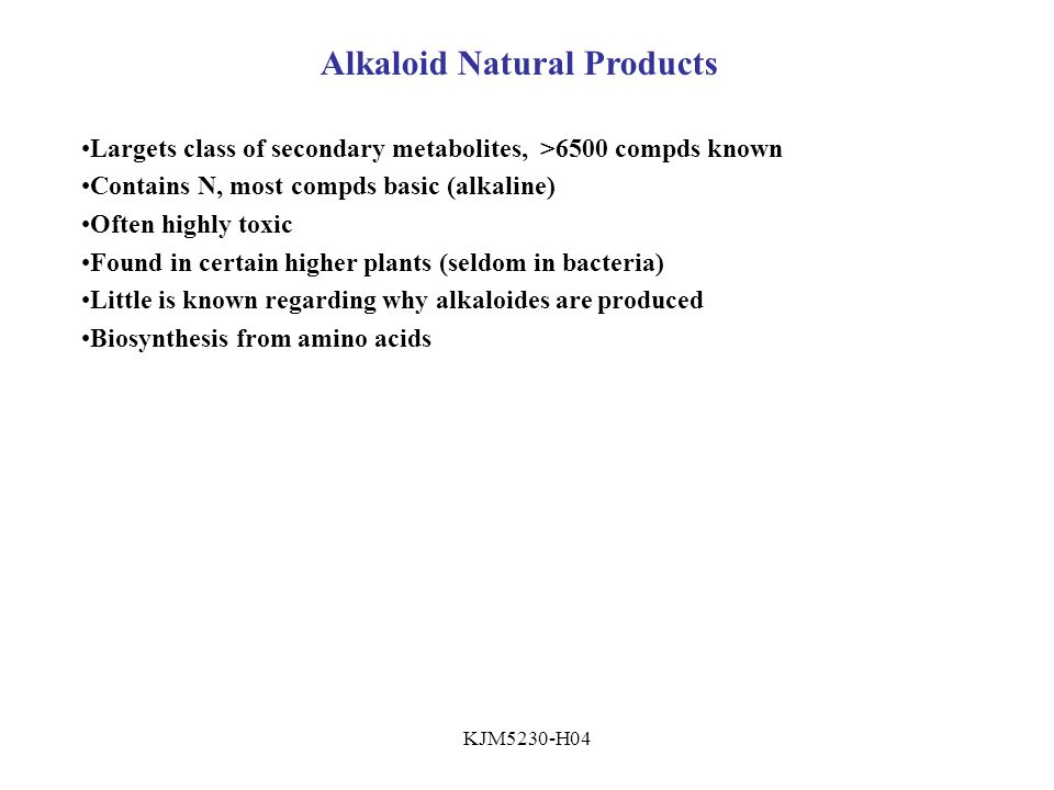 KJM5230-H04 Alkaloid Natural Products Largets class of secondary metabolites, >6500 compds known Contains N, most compds basic (alkaline) Often highly toxic Found in certain higher plants (seldom in bacteria) Little is known regarding why alkaloides are produced Biosynthesis from amino acids