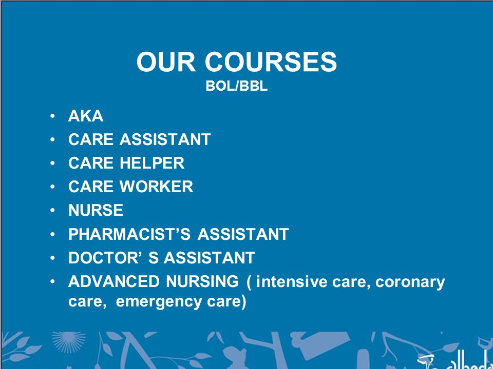 OUR COURSES BOL/BBL AKA CARE ASSISTANT CARE HELPER CARE WORKER NURSE PHARMACIST'S ASSISTANT DOCTOR' S ASSISTANT ADVANCED NURSING ( intensive care, coronary care, emergency care)
