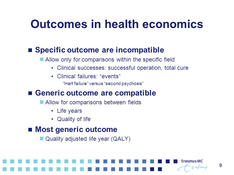 9 Outcomes in health economics Specific outcome are incompatible Allow only for comparisons within the specific field Clinical successes: successful o