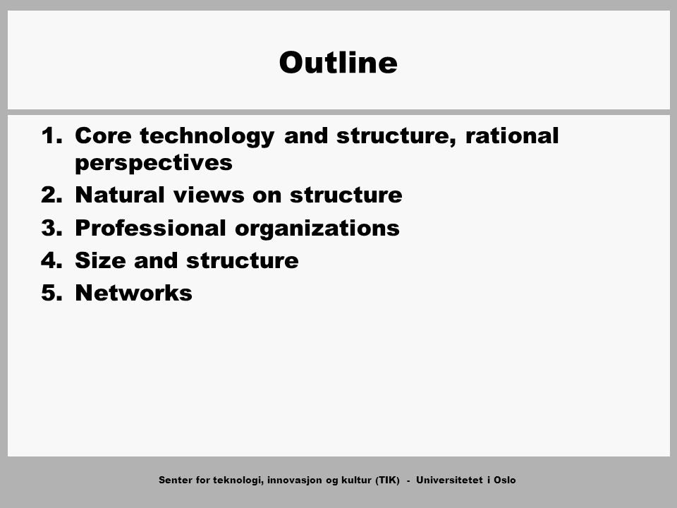 Senter for teknologi, innovasjon og kultur (TIK) - Universitetet i Oslo Outline 1.Core technology and structure, rational perspectives 2.Natural views on structure 3.Professional organizations 4.Size and structure 5.Networks