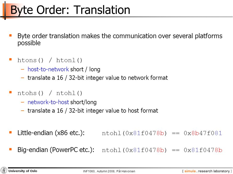 INF1060, Autumn 2008, Pål Halvorsen University of Oslo Byte Order: Translation  Byte order translation makes the communication over several platforms possible  htons() / htonl() −host-to-network short / long −translate a 16 / 32-bit integer value to network format  ntohs() / ntohl() −network-to-host short/long −translate a 16 / 32-bit integer value to host format  Little-endian (x86 etc.): ntohl(0x81f0478b) == 0x8b47f081  Big-endian (PowerPC etc.): ntohl(0x81f0478b) == 0x81f0478b