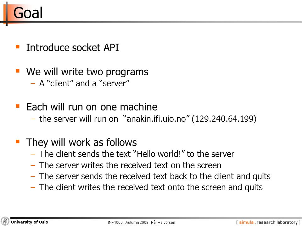 INF1060, Autumn 2008, Pål Halvorsen University of Oslo Goal  Introduce socket API  We will write two programs −A client and a server  Each will run on one machine −the server will run on anakin.ifi.uio.no (129.240.64.199)  They will work as follows −The client sends the text Hello world! to the server −The server writes the received text on the screen −The server sends the received text back to the client and quits −The client writes the received text onto the screen and quits
