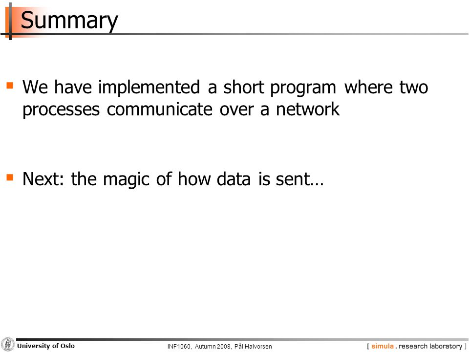 INF1060, Autumn 2008, Pål Halvorsen University of Oslo Summary  We have implemented a short program where two processes communicate over a network  Next: the magic of how data is sent…