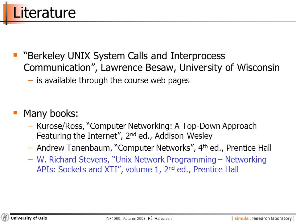 INF1060, Autumn 2008, Pål Halvorsen University of Oslo Literature  Berkeley UNIX System Calls and Interprocess Communication , Lawrence Besaw, University of Wisconsin −is available through the course web pages  Many books: −Kurose/Ross, Computer Networking: A Top-Down Approach Featuring the Internet , 2 nd ed., Addison-Wesley −Andrew Tanenbaum, Computer Networks , 4 th ed., Prentice Hall −W.