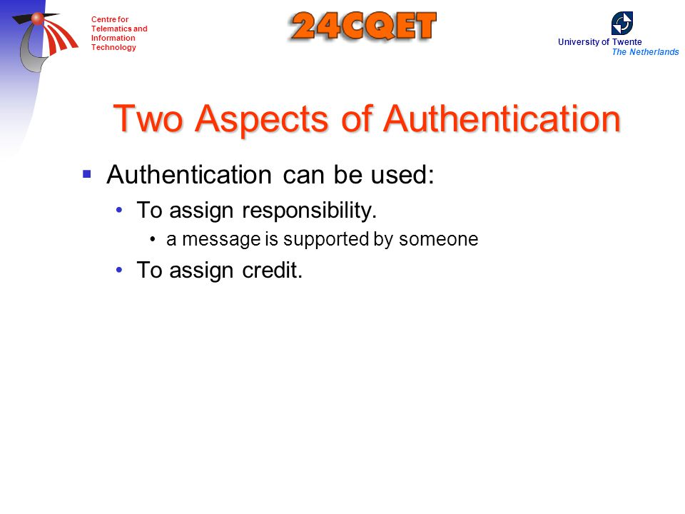 University of Twente The Netherlands Centre for Telematics and Information Technology Two Aspects of Authentication  Authentication can be used: To assign responsibility.