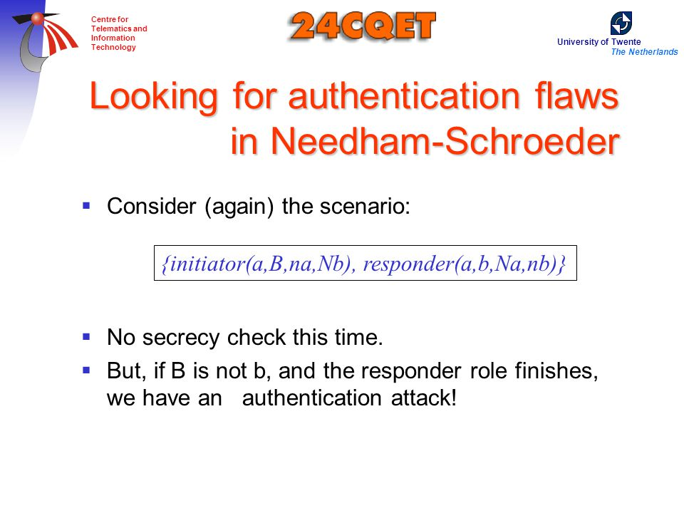 University of Twente The Netherlands Centre for Telematics and Information Technology Looking for authentication flaws in Needham-Schroeder  Consider (again) the scenario:  No secrecy check this time.