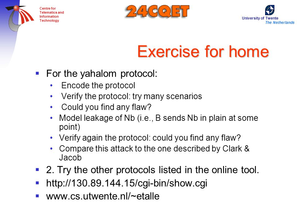 University of Twente The Netherlands Centre for Telematics and Information Technology Exercise for home  For the yahalom protocol: Encode the protocol Verify the protocol: try many scenarios Could you find any flaw.