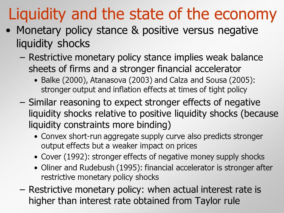 Liquidity and the state of the economy Monetary policy stance & positive versus negative liquidity shocks –Restrictive monetary policy stance implies weak balance sheets of firms and a stronger financial accelerator Balke (2000), Atanasova (2003) and Calza and Sousa (2005): stronger output and inflation effects at times of tight policy –Similar reasoning to expect stronger effects of negative liquidity shocks relative to positive liquidity shocks (because liquidity constraints more binding) Convex short-run aggregate supply curve also predicts stronger output effects but a weaker impact on prices Cover (1992): stronger effects of negative money supply shocks Oliner and Rudebush (1995): financial accelerator is stronger after restrictive monetary policy shocks –Restrictive monetary policy: when actual interest rate is higher than interest rate obtained from Taylor rule