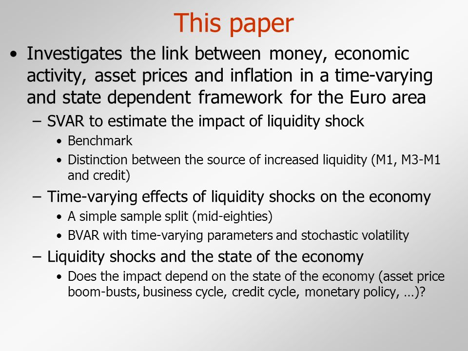 This paper Investigates the link between money, economic activity, asset prices and inflation in a time-varying and state dependent framework for the Euro area –SVAR to estimate the impact of liquidity shock Benchmark Distinction between the source of increased liquidity (M1, M3-M1 and credit) –Time-varying effects of liquidity shocks on the economy A simple sample split (mid-eighties) BVAR with time-varying parameters and stochastic volatility –Liquidity shocks and the state of the economy Does the impact depend on the state of the economy (asset price boom-busts, business cycle, credit cycle, monetary policy, …)