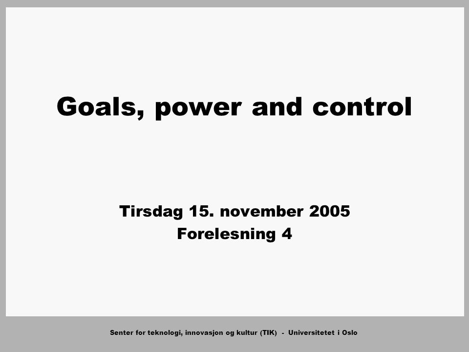 Senter for teknologi, innovasjon og kultur (TIK) - Universitetet i Oslo Goals, power and control Tirsdag 15.