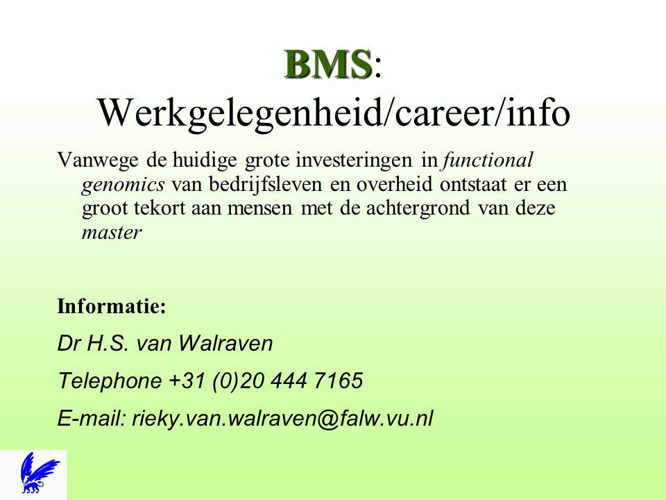 BMS BMS: Werkgelegenheid/career/info Vanwege de huidige grote investeringen in functional genomics van bedrijfsleven en overheid ontstaat er een groot tekort aan mensen met de achtergrond van deze master Informatie: Dr H.S.