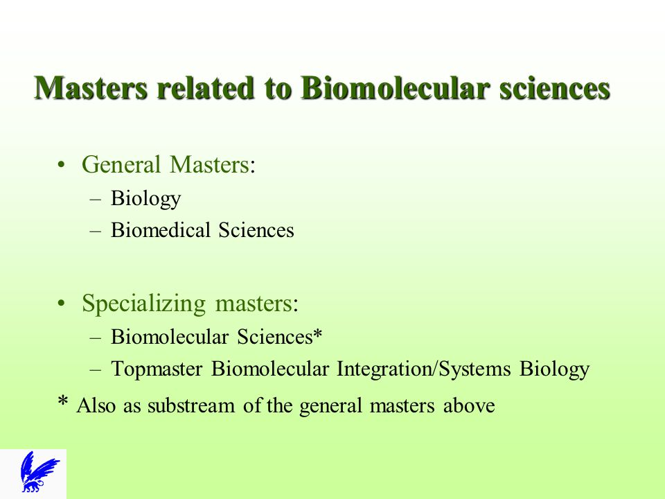 Admission related to Biomolecular sciences Biomolecular Sciences: –Bachelor (U, or HLO) Biology or related –BSc MBRT/Lerarenopleiding Biology: preyear Topmaster Biomolecular Integration/Systems Biology –Bachelor (U, or HLO), any, high grades –BSc MBRT/Lerarenopleiding Biology: preyear