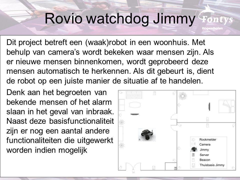 Rovio watchdog Jimmy Dit project betreft een (waak)robot in een woonhuis. Met behulp van camera's wordt bekeken waar mensen zijn. Als er nieuwe mensen