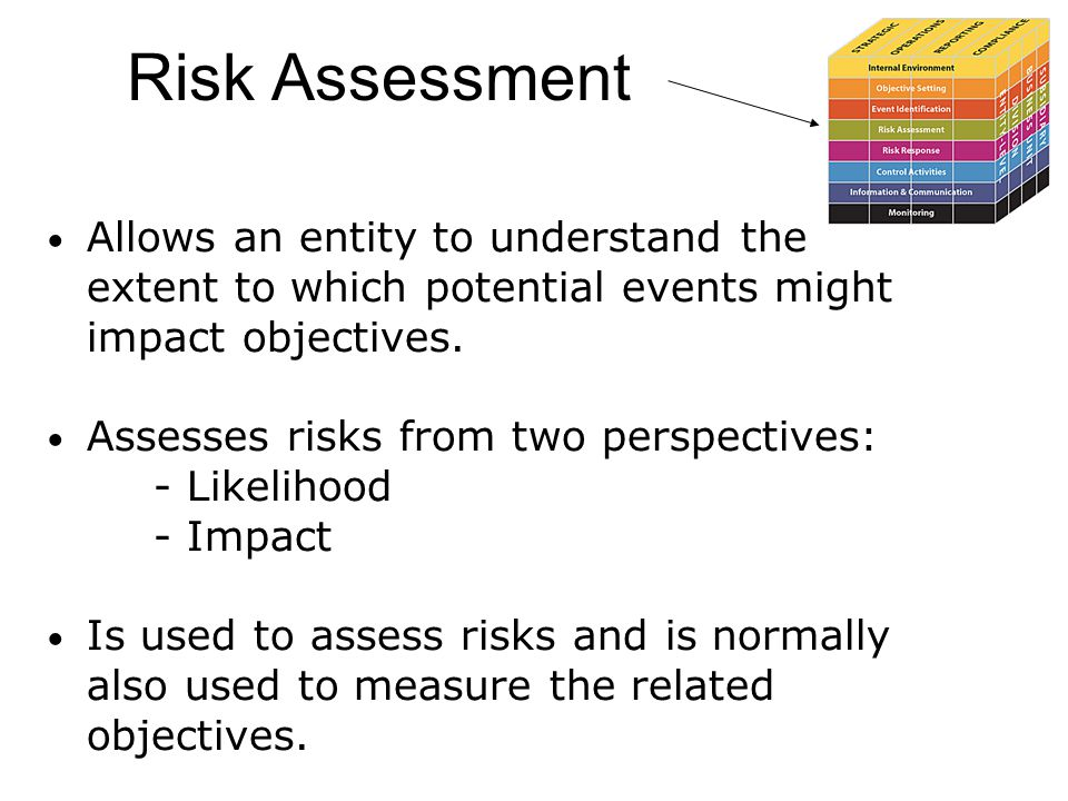 Risk Assessment Allows an entity to understand the extent to which potential events might impact objectives. Assesses risks from two perspectives: - L