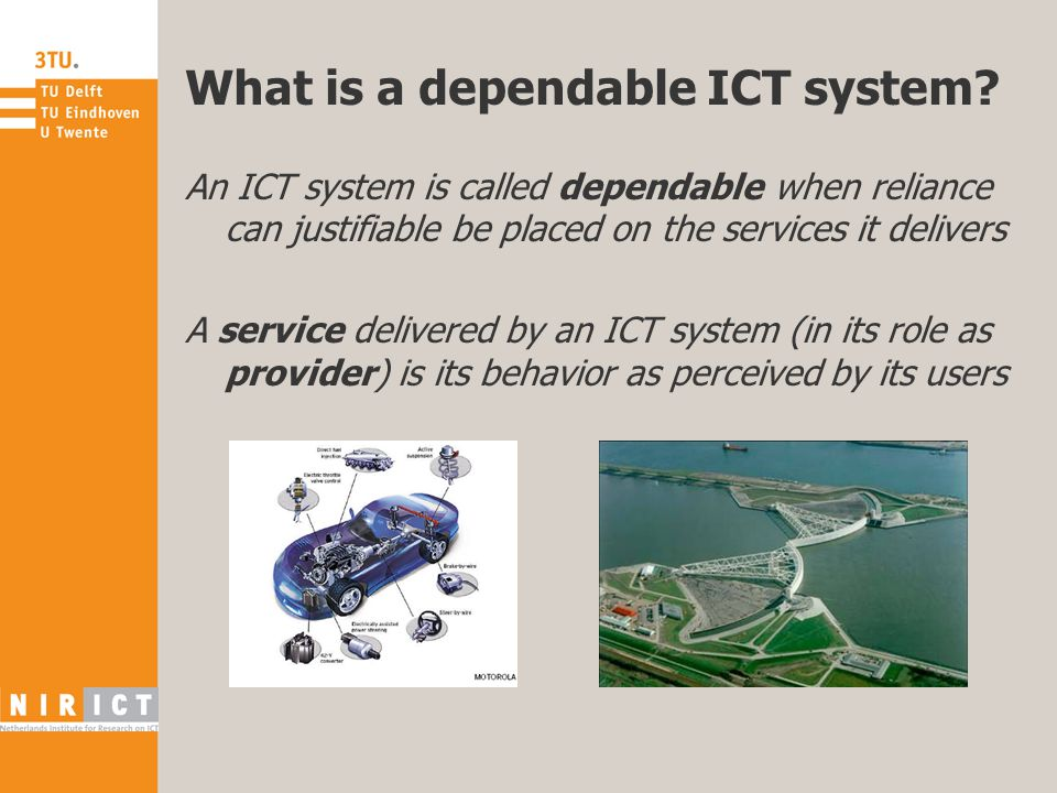 What is a dependable ICT system? An ICT system is called dependable when reliance can justifiable be placed on the services it delivers A service deli