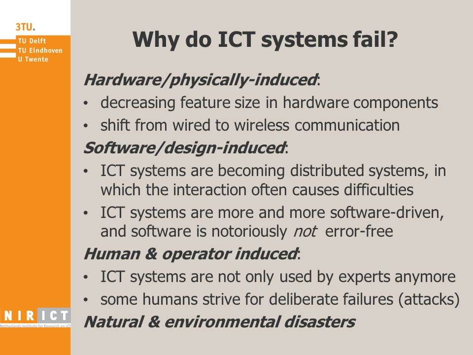 Why do ICT systems fail? Hardware/physically-induced: decreasing feature size in hardware components shift from wired to wireless communication Softwa