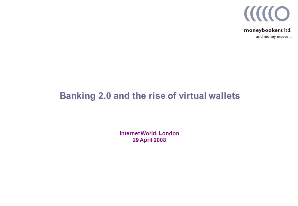 Internet World, London 29 April 2008 Banking 2.0 and the rise of virtual wallets