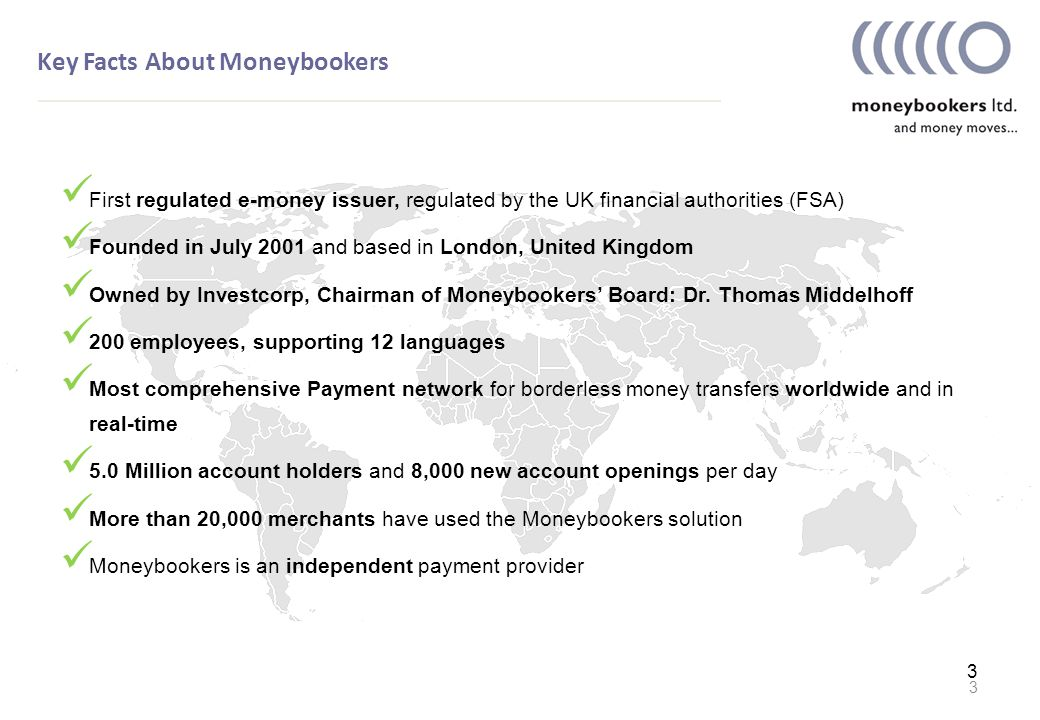 3 Key Facts About Moneybookers 3 First regulated e-money issuer, regulated by the UK financial authorities (FSA) Founded in July 2001 and based in London, United Kingdom Owned by Investcorp, Chairman of Moneybookers' Board: Dr.