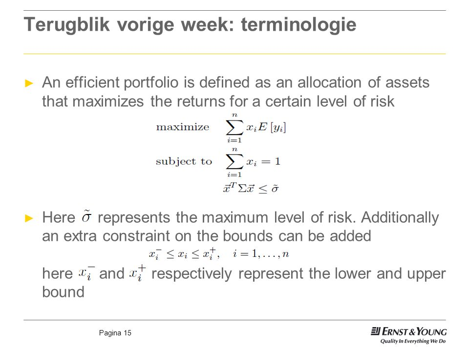 Pagina 15 Terugblik vorige week: terminologie ► An efficient portfolio is defined as an allocation of assets that maximizes the returns for a certain level of risk ► Here represents the maximum level of risk.