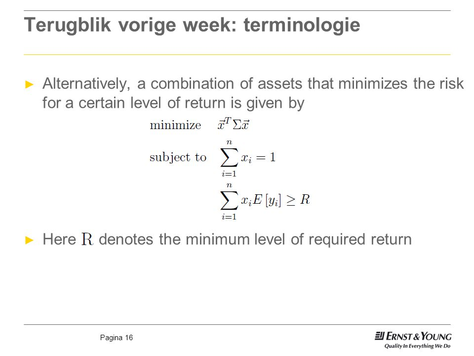 Pagina 16 Terugblik vorige week: terminologie ► Alternatively, a combination of assets that minimizes the risk for a certain level of return is given by ► Here denotes the minimum level of required return
