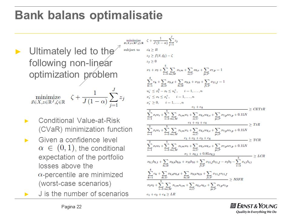 Pagina 22 Bank balans optimalisatie ► Ultimately led to the following non-linear optimization problem ► Conditional Value-at-Risk (CVaR) minimization function ► Given a confidence level, the conditional expectation of the portfolio losses above the -percentile are minimized (worst-case scenarios) ► J is the number of scenarios