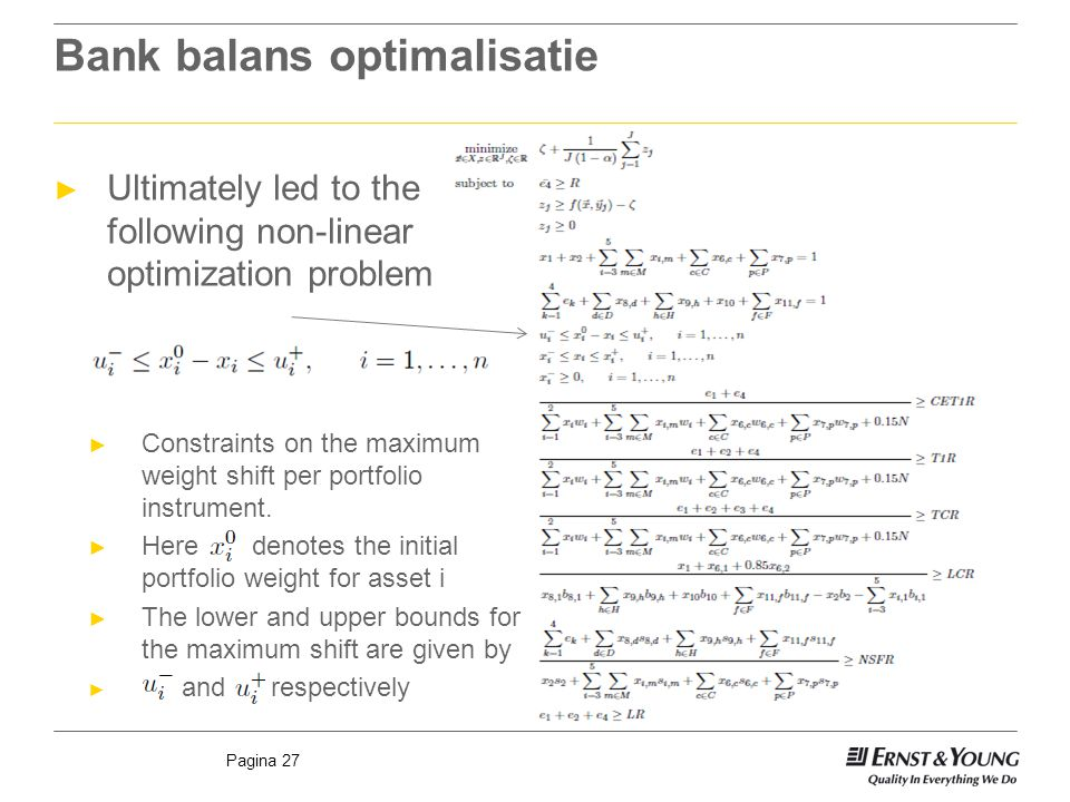 Pagina 27 Bank balans optimalisatie ► Ultimately led to the following non-linear optimization problem ► Constraints on the maximum weight shift per portfolio instrument.