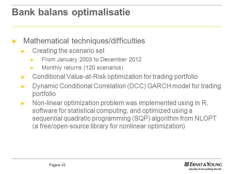 Pagina 33 Bank balans optimalisatie ► Mathematical techniques/difficulties ► Creating the scenario set ► From January 2003 to December 2012 ► Monthly returns (120 scenarios) ► Conditional Value-at-Risk optimization for trading portfolio ► Dynamic Conditional Correlation (DCC) GARCH model for trading portfolio ► Non-linear optimization problem was implemented using in R, software for statistical computing, and optimized using a sequential quadratic programming (SQP) algorithm from NLOPT (a free/open-source library for nonlinear optimization)
