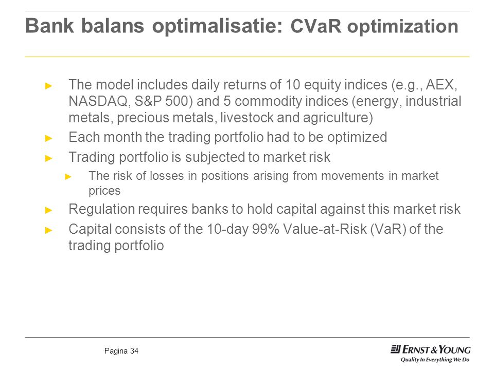 Pagina 34 Bank balans optimalisatie: CVaR optimization ► The model includes daily returns of 10 equity indices (e.g., AEX, NASDAQ, S&P 500) and 5 commodity indices (energy, industrial metals, precious metals, livestock and agriculture) ► Each month the trading portfolio had to be optimized ► Trading portfolio is subjected to market risk ► The risk of losses in positions arising from movements in market prices ► Regulation requires banks to hold capital against this market risk ► Capital consists of the 10-day 99% Value-at-Risk (VaR) of the trading portfolio