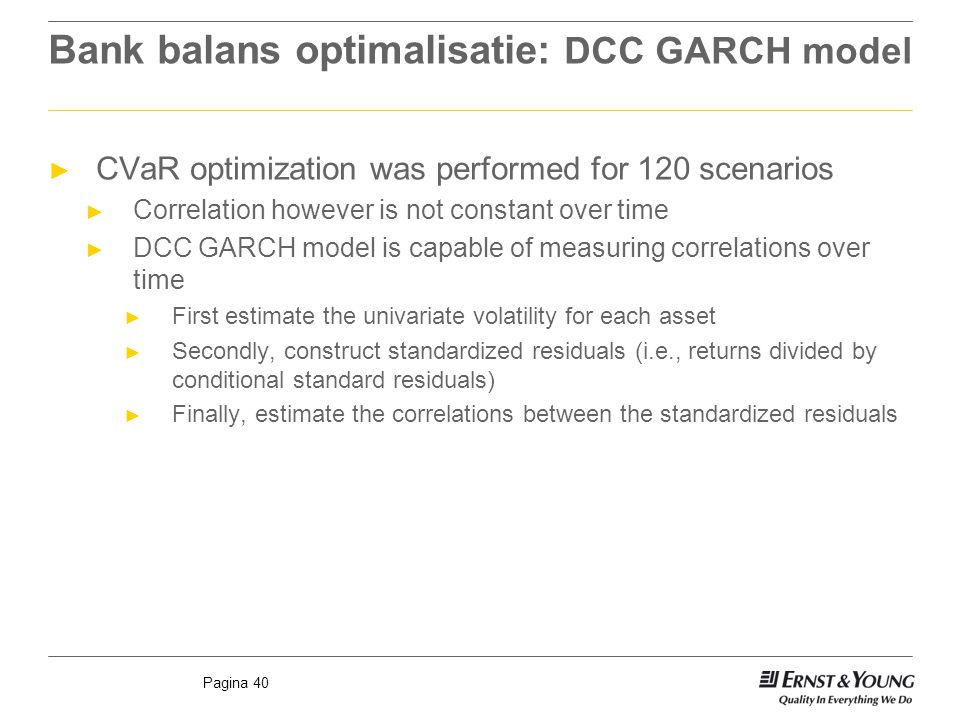 Pagina 40 Bank balans optimalisatie: DCC GARCH model ► CVaR optimization was performed for 120 scenarios ► Correlation however is not constant over time ► DCC GARCH model is capable of measuring correlations over time ► First estimate the univariate volatility for each asset ► Secondly, construct standardized residuals (i.e., returns divided by conditional standard residuals) ► Finally, estimate the correlations between the standardized residuals