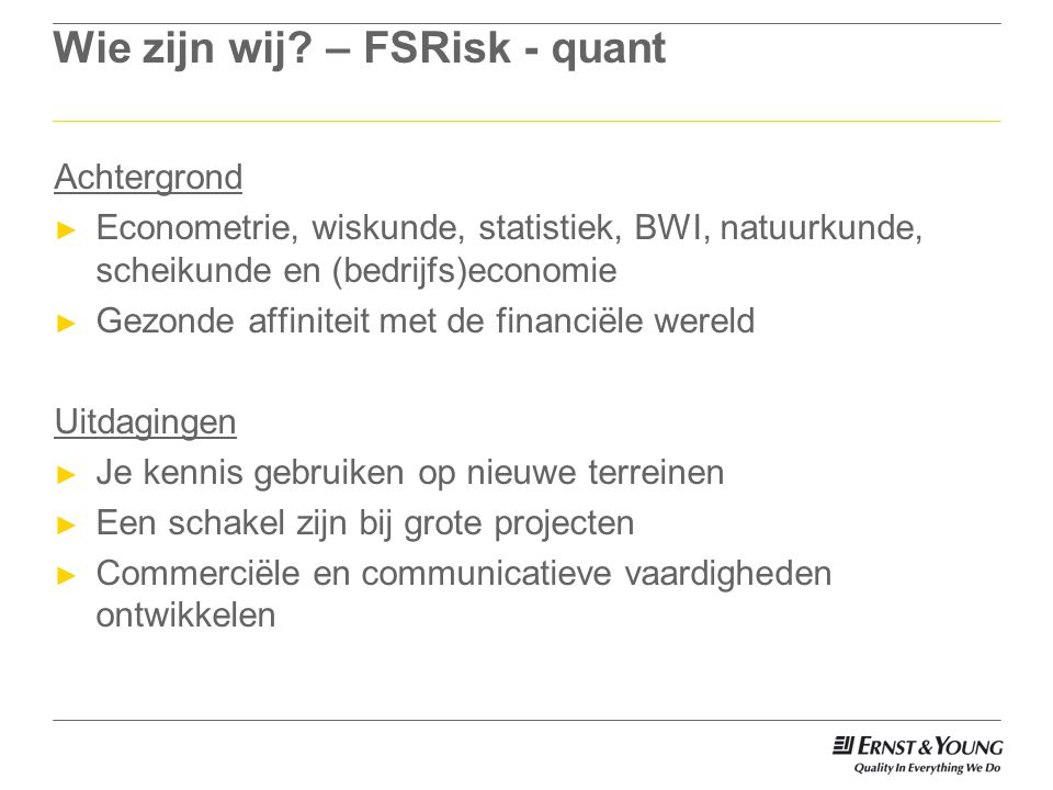 Wie zijn wij? – FSRisk - quant Achtergrond ► Econometrie, wiskunde, statistiek, BWI, natuurkunde, scheikunde en (bedrijfs)economie ► Gezonde affinitei