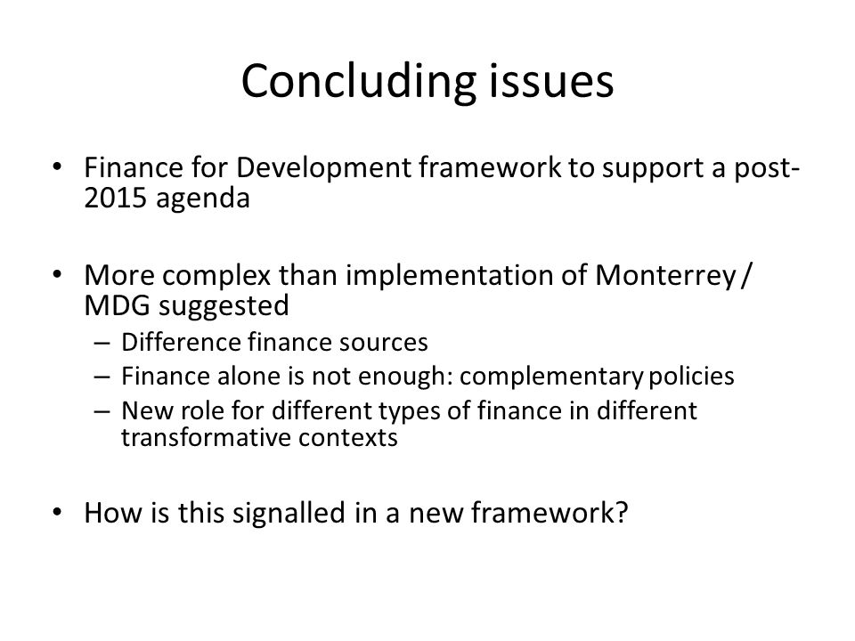 Concluding issues Finance for Development framework to support a post agenda More complex than implementation of Monterrey / MDG suggested – Difference finance sources – Finance alone is not enough: complementary policies – New role for different types of finance in different transformative contexts How is this signalled in a new framework
